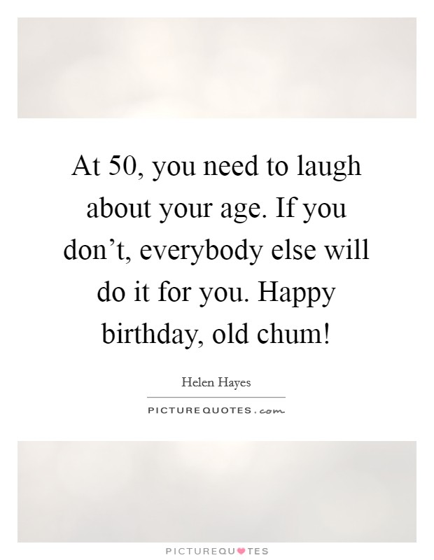 At 50, you need to laugh about your age. If you don't, everybody else will do it for you. Happy birthday, old chum! Picture Quote #1