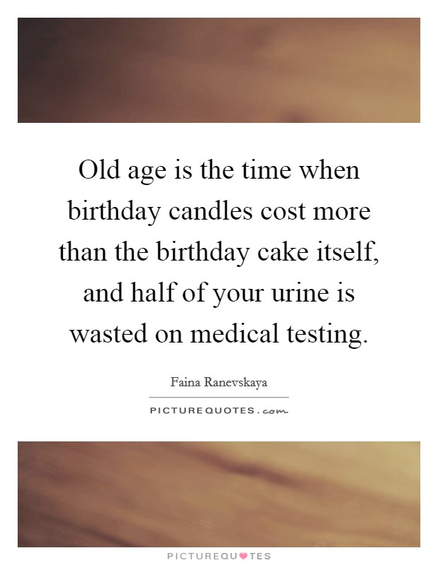 Old age is the time when birthday candles cost more than the birthday cake itself, and half of your urine is wasted on medical testing Picture Quote #1