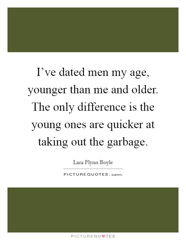 I've dated men my age, younger than me and older. The only difference is the young ones are quicker at taking out the garbage Picture Quote #1