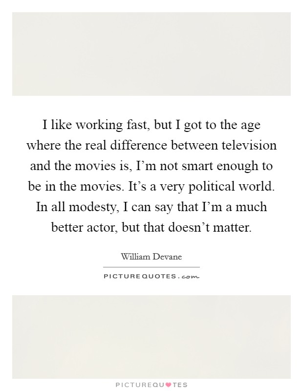 I like working fast, but I got to the age where the real difference between television and the movies is, I'm not smart enough to be in the movies. It's a very political world. In all modesty, I can say that I'm a much better actor, but that doesn't matter Picture Quote #1