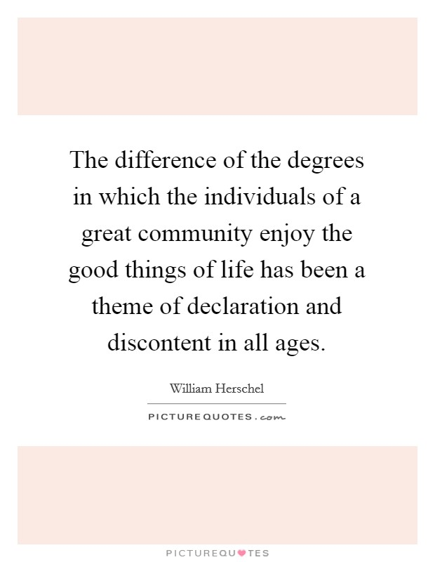 The difference of the degrees in which the individuals of a great community enjoy the good things of life has been a theme of declaration and discontent in all ages Picture Quote #1