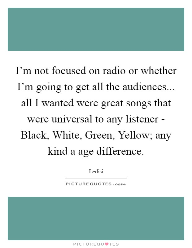 I'm not focused on radio or whether I'm going to get all the audiences... all I wanted were great songs that were universal to any listener - Black, White, Green, Yellow; any kind a age difference Picture Quote #1