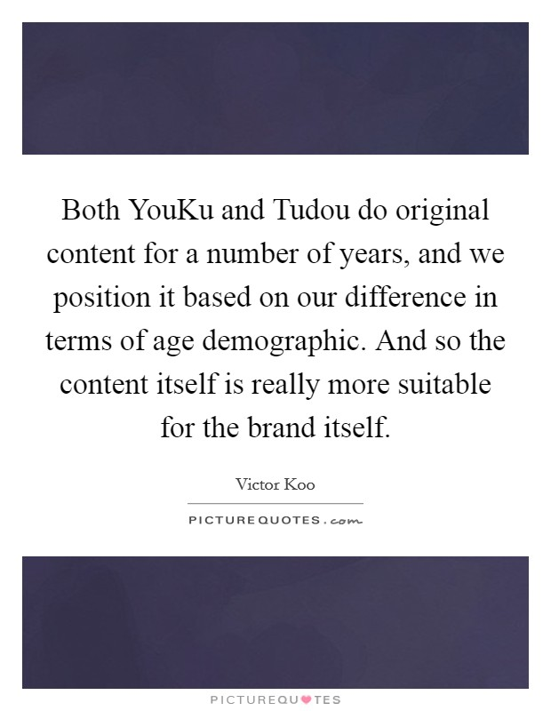 Both YouKu and Tudou do original content for a number of years, and we position it based on our difference in terms of age demographic. And so the content itself is really more suitable for the brand itself Picture Quote #1