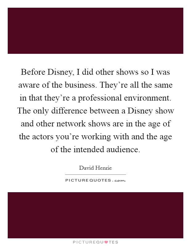 Before Disney, I did other shows so I was aware of the business. They're all the same in that they're a professional environment. The only difference between a Disney show and other network shows are in the age of the actors you're working with and the age of the intended audience Picture Quote #1