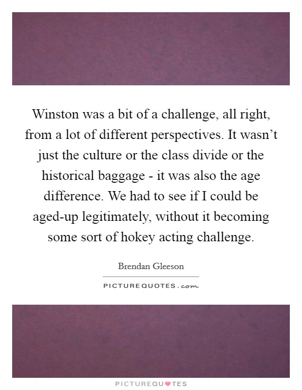 Winston was a bit of a challenge, all right, from a lot of different perspectives. It wasn't just the culture or the class divide or the historical baggage - it was also the age difference. We had to see if I could be aged-up legitimately, without it becoming some sort of hokey acting challenge Picture Quote #1