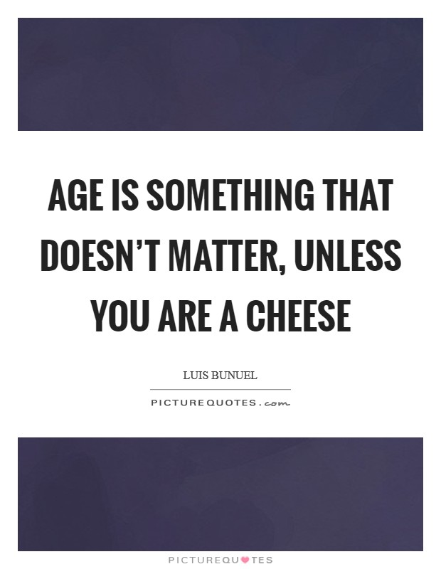 Age is something that doesn't matter, unless you are a cheese Picture Quote #1