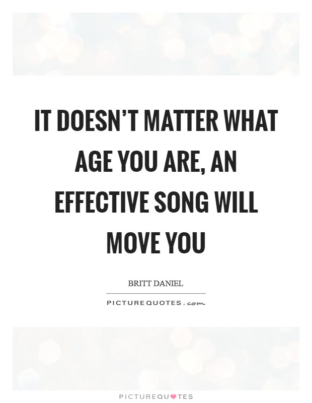 It doesn't matter what age you are, an effective song will move you Picture Quote #1