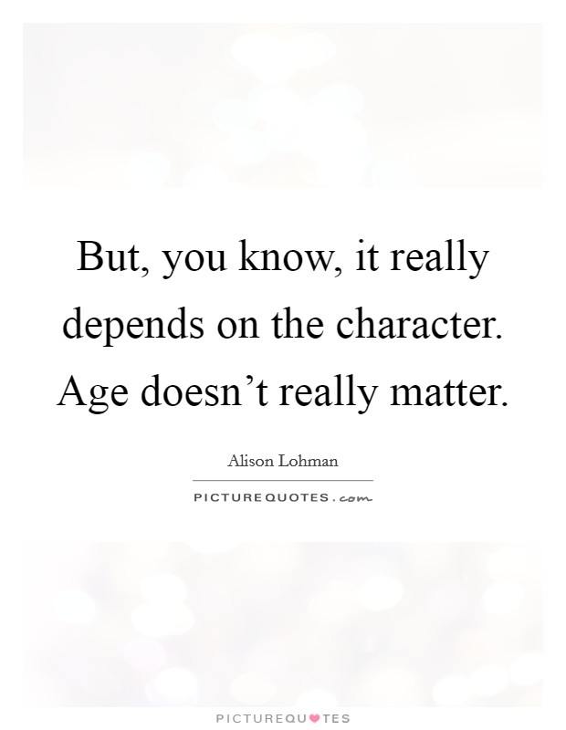 But, you know, it really depends on the character. Age doesn't really matter Picture Quote #1