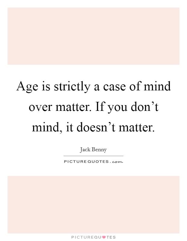 Age is strictly a case of mind over matter. If you don't mind, it doesn't matter Picture Quote #1