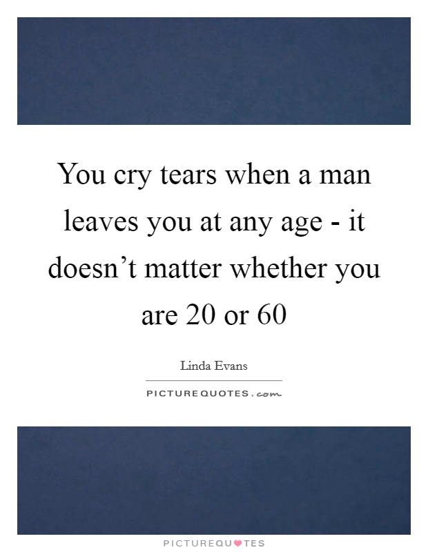 You cry tears when a man leaves you at any age - it doesn't matter whether you are 20 or 60 Picture Quote #1
