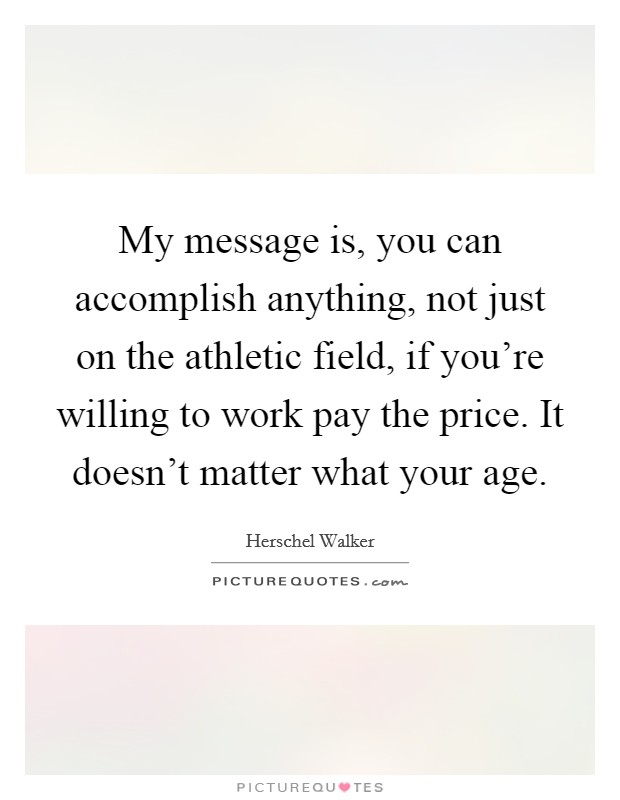 My message is, you can accomplish anything, not just on the athletic field, if you're willing to work pay the price. It doesn't matter what your age Picture Quote #1