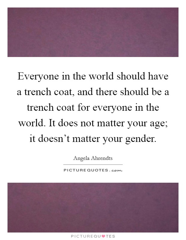 Everyone in the world should have a trench coat, and there should be a trench coat for everyone in the world. It does not matter your age; it doesn't matter your gender. Picture Quote #1