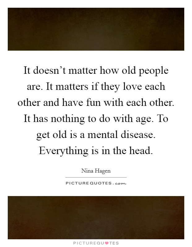 It doesn't matter how old people are. It matters if they love each other and have fun with each other. It has nothing to do with age. To get old is a mental disease. Everything is in the head. Picture Quote #1