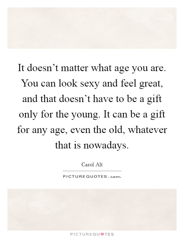 It doesn't matter what age you are. You can look sexy and feel great, and that doesn't have to be a gift only for the young. It can be a gift for any age, even the old, whatever that is nowadays Picture Quote #1