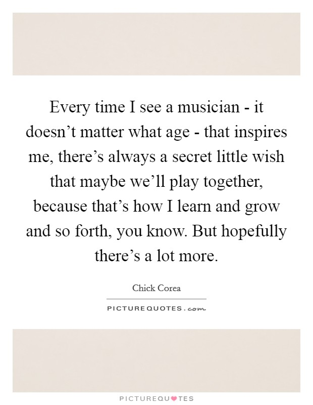 Every time I see a musician - it doesn't matter what age - that inspires me, there's always a secret little wish that maybe we'll play together, because that's how I learn and grow and so forth, you know. But hopefully there's a lot more Picture Quote #1