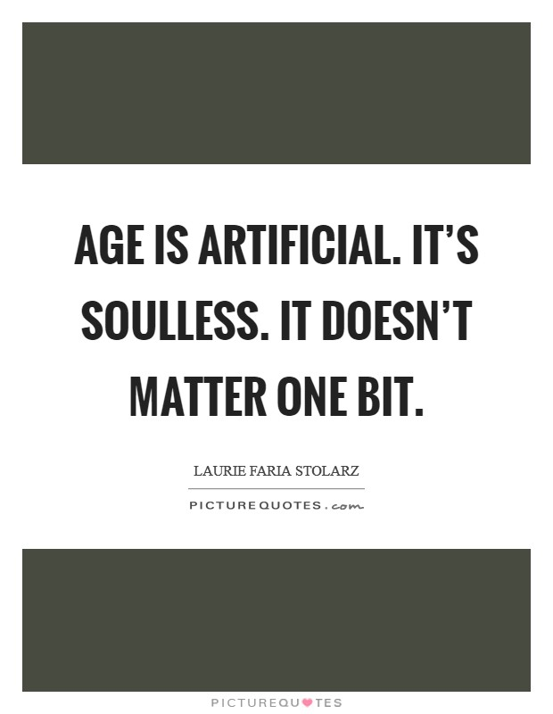 Age is artificial. It's soulless. It doesn't matter one bit Picture Quote #1