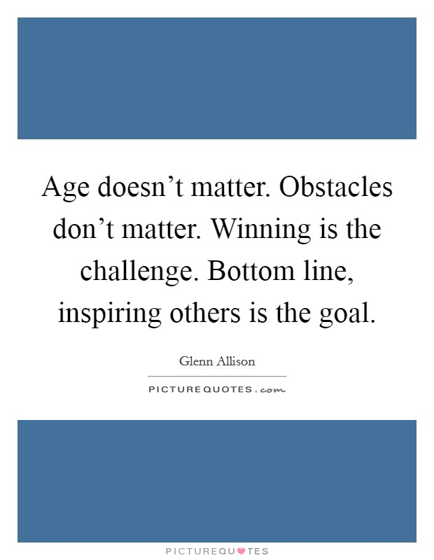 Age doesn't matter. Obstacles don't matter. Winning is the challenge. Bottom line, inspiring others is the goal Picture Quote #1