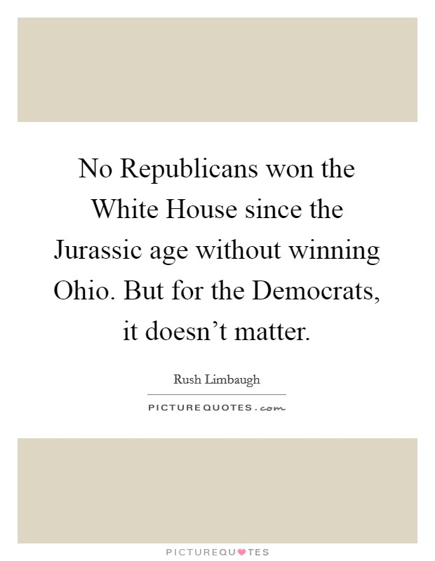No Republicans won the White House since the Jurassic age without winning Ohio. But for the Democrats, it doesn't matter Picture Quote #1