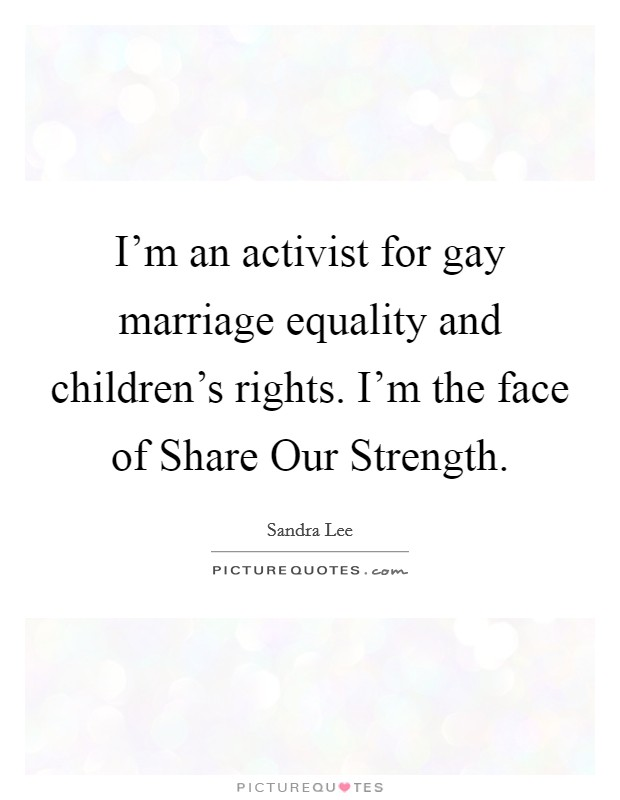 I'm an activist for gay marriage equality and children's rights. I'm the face of Share Our Strength Picture Quote #1