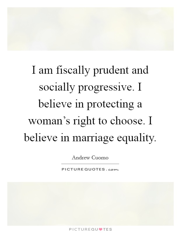 I am fiscally prudent and socially progressive. I believe in protecting a woman's right to choose. I believe in marriage equality Picture Quote #1
