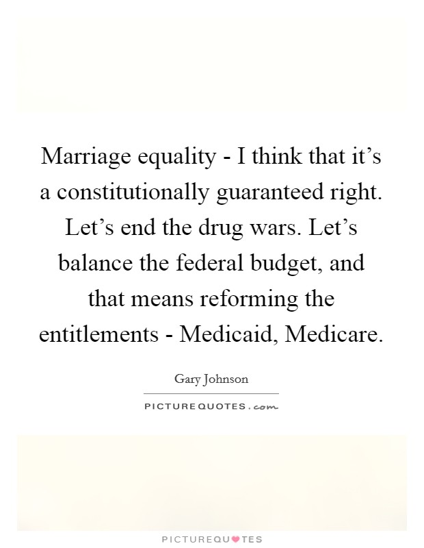 Marriage equality - I think that it's a constitutionally guaranteed right. Let's end the drug wars. Let's balance the federal budget, and that means reforming the entitlements - Medicaid, Medicare Picture Quote #1