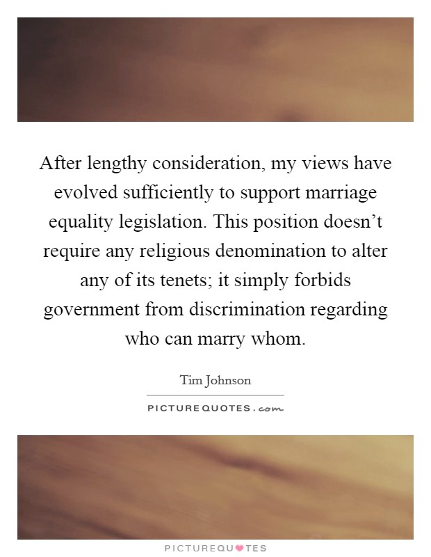 After lengthy consideration, my views have evolved sufficiently to support marriage equality legislation. This position doesn't require any religious denomination to alter any of its tenets; it simply forbids government from discrimination regarding who can marry whom Picture Quote #1
