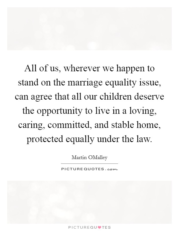 All of us, wherever we happen to stand on the marriage equality issue, can agree that all our children deserve the opportunity to live in a loving, caring, committed, and stable home, protected equally under the law Picture Quote #1