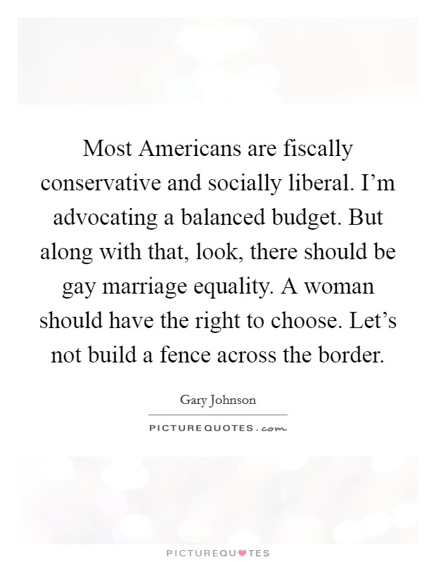 Most Americans are fiscally conservative and socially liberal. I'm advocating a balanced budget. But along with that, look, there should be gay marriage equality. A woman should have the right to choose. Let's not build a fence across the border Picture Quote #1