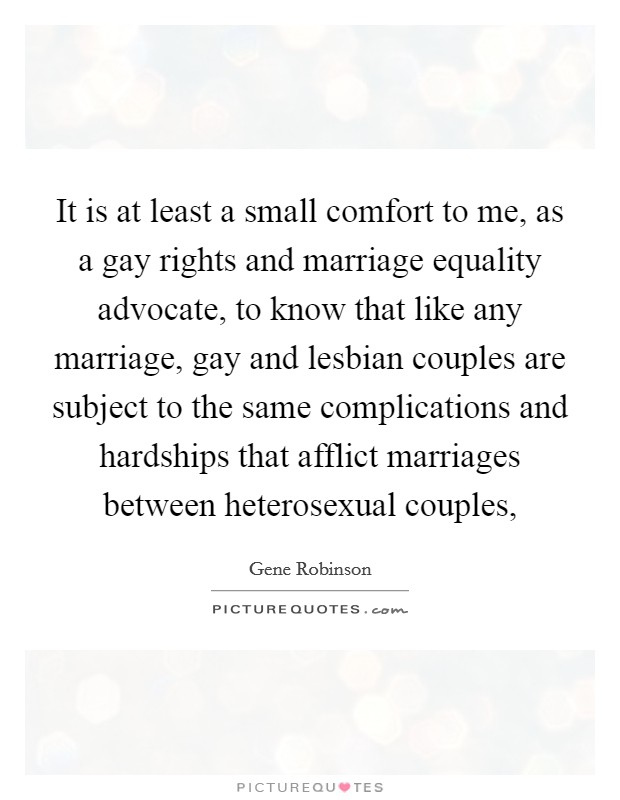 It is at least a small comfort to me, as a gay rights and marriage equality advocate, to know that like any marriage, gay and lesbian couples are subject to the same complications and hardships that afflict marriages between heterosexual couples, Picture Quote #1