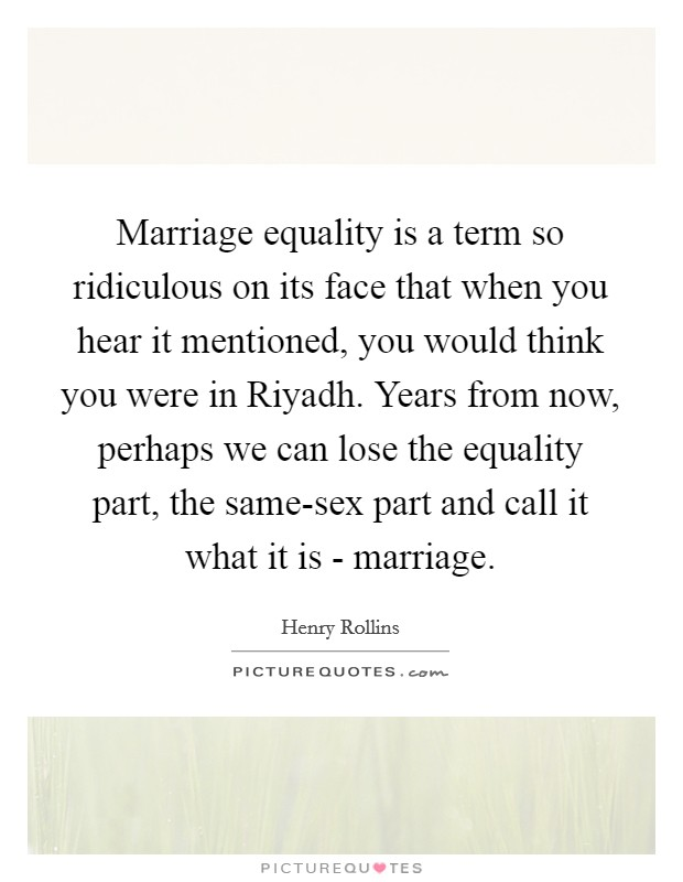 Marriage equality is a term so ridiculous on its face that when you hear it mentioned, you would think you were in Riyadh. Years from now, perhaps we can lose the equality part, the same-sex part and call it what it is - marriage Picture Quote #1