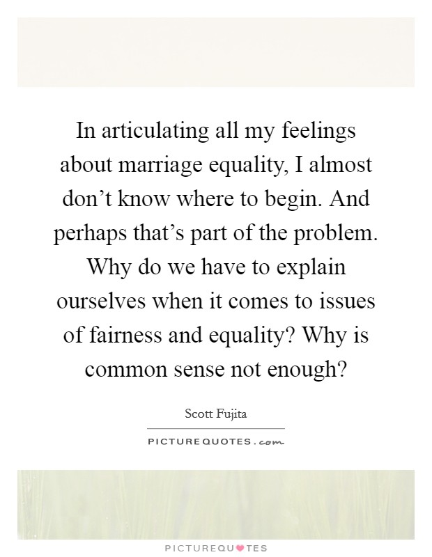 In articulating all my feelings about marriage equality, I almost don't know where to begin. And perhaps that's part of the problem. Why do we have to explain ourselves when it comes to issues of fairness and equality? Why is common sense not enough? Picture Quote #1