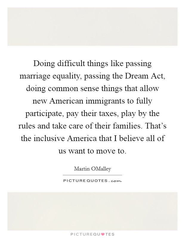 Doing difficult things like passing marriage equality, passing the Dream Act, doing common sense things that allow new American immigrants to fully participate, pay their taxes, play by the rules and take care of their families. That's the inclusive America that I believe all of us want to move to Picture Quote #1