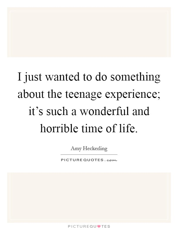 I just wanted to do something about the teenage experience; it's such a wonderful and horrible time of life Picture Quote #1