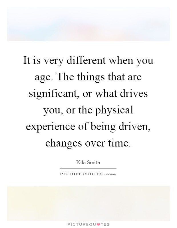 It is very different when you age. The things that are significant, or what drives you, or the physical experience of being driven, changes over time Picture Quote #1