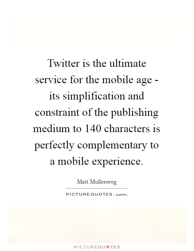 Twitter is the ultimate service for the mobile age - its simplification and constraint of the publishing medium to 140 characters is perfectly complementary to a mobile experience Picture Quote #1