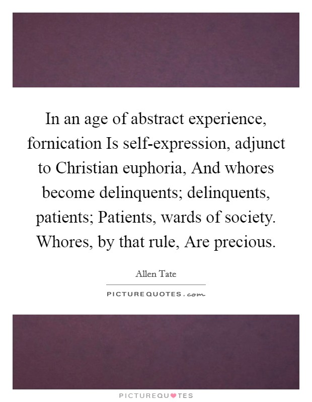In an age of abstract experience, fornication Is self-expression, adjunct to Christian euphoria, And whores become delinquents; delinquents, patients; Patients, wards of society. Whores, by that rule, Are precious Picture Quote #1