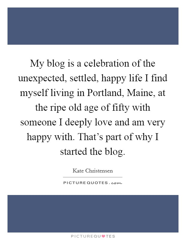 My blog is a celebration of the unexpected, settled, happy life I find myself living in Portland, Maine, at the ripe old age of fifty with someone I deeply love and am very happy with. That's part of why I started the blog Picture Quote #1
