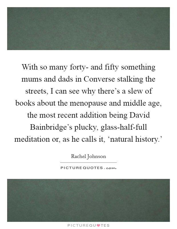 With so many forty- and fifty something mums and dads in Converse stalking the streets, I can see why there's a slew of books about the menopause and middle age, the most recent addition being David Bainbridge's plucky, glass-half-full meditation or, as he calls it, 'natural history.' Picture Quote #1