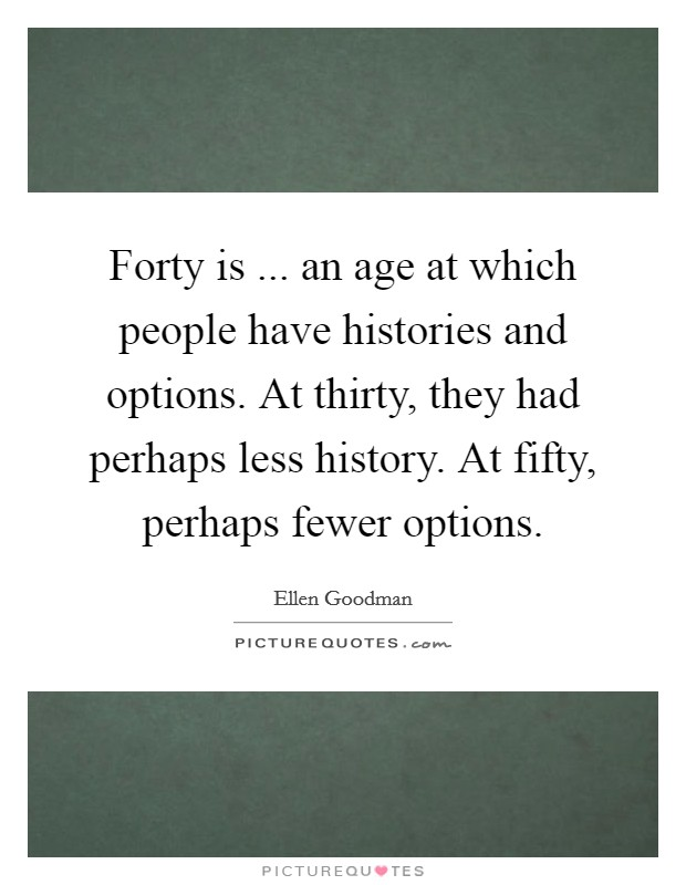 Forty is ... an age at which people have histories and options. At thirty, they had perhaps less history. At fifty, perhaps fewer options Picture Quote #1