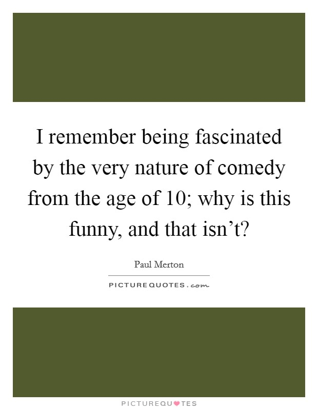 I remember being fascinated by the very nature of comedy from the age of 10; why is this funny, and that isn't? Picture Quote #1