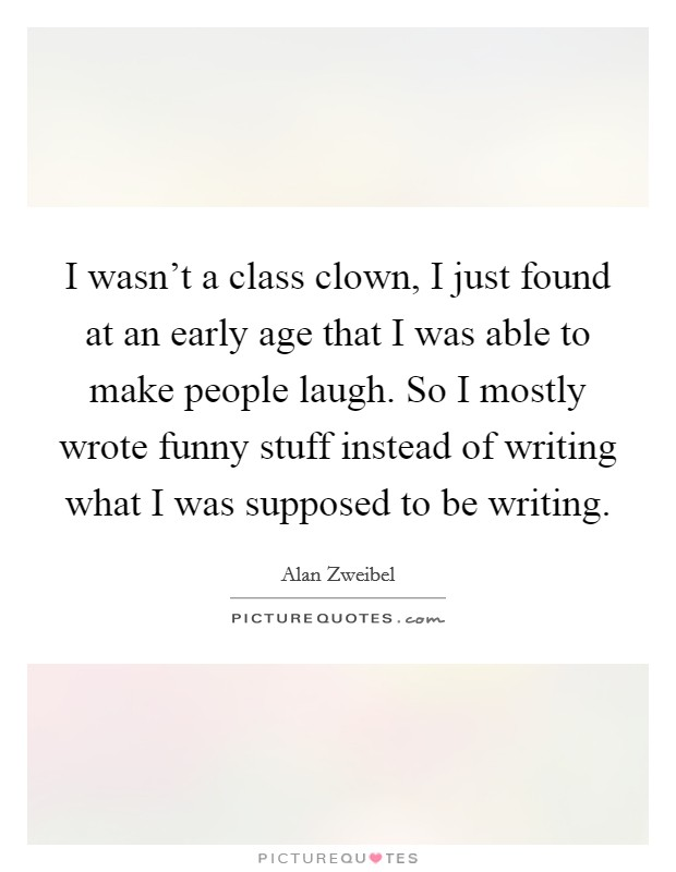 I wasn't a class clown, I just found at an early age that I was able to make people laugh. So I mostly wrote funny stuff instead of writing what I was supposed to be writing Picture Quote #1