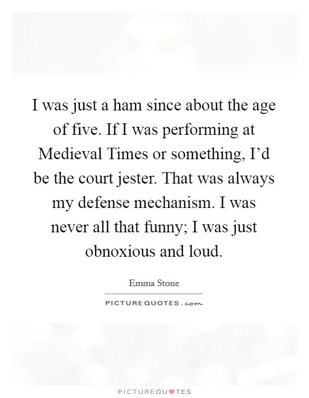 I was just a ham since about the age of five. If I was performing at Medieval Times or something, I'd be the court jester. That was always my defense mechanism. I was never all that funny; I was just obnoxious and loud Picture Quote #1