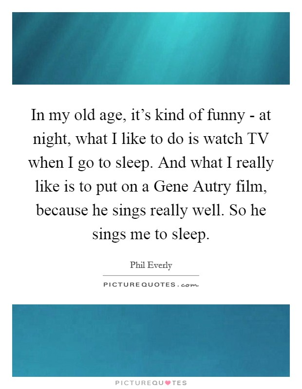 In my old age, it's kind of funny - at night, what I like to do is watch TV when I go to sleep. And what I really like is to put on a Gene Autry film, because he sings really well. So he sings me to sleep Picture Quote #1
