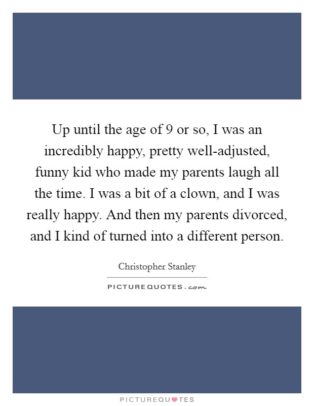 Up until the age of 9 or so, I was an incredibly happy, pretty well-adjusted, funny kid who made my parents laugh all the time. I was a bit of a clown, and I was really happy. And then my parents divorced, and I kind of turned into a different person Picture Quote #1