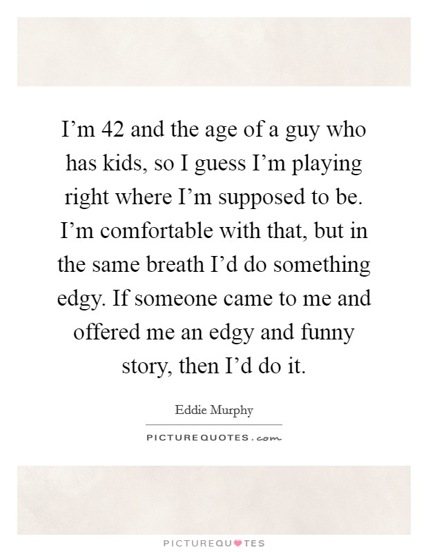 I'm 42 and the age of a guy who has kids, so I guess I'm playing right where I'm supposed to be. I'm comfortable with that, but in the same breath I'd do something edgy. If someone came to me and offered me an edgy and funny story, then I'd do it Picture Quote #1