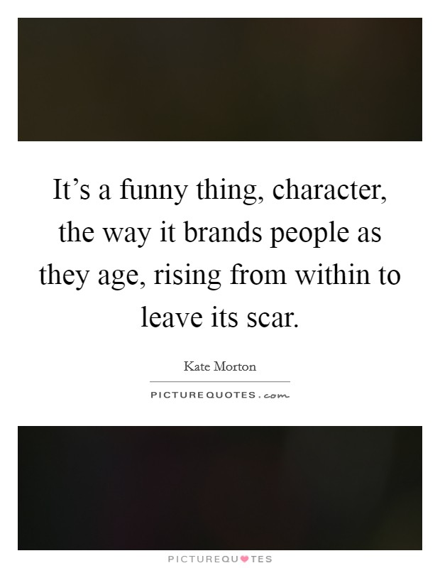 It's a funny thing, character, the way it brands people as they age, rising from within to leave its scar Picture Quote #1