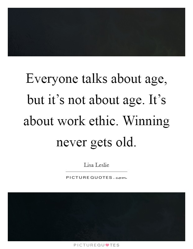 Everyone talks about age, but it's not about age. It's about work ethic. Winning never gets old Picture Quote #1