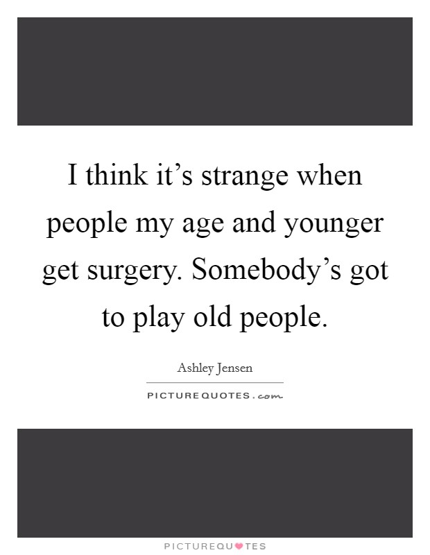 I think it's strange when people my age and younger get surgery. Somebody's got to play old people Picture Quote #1
