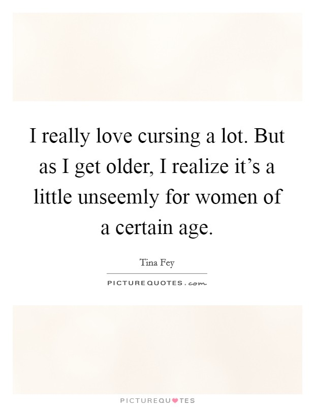I really love cursing a lot. But as I get older, I realize it's a little unseemly for women of a certain age Picture Quote #1