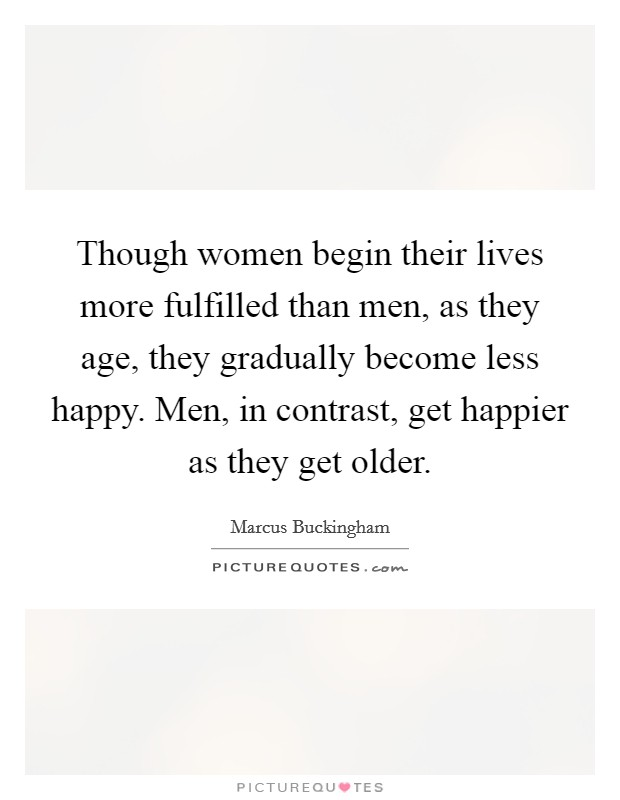 Though women begin their lives more fulfilled than men, as they age, they gradually become less happy. Men, in contrast, get happier as they get older Picture Quote #1